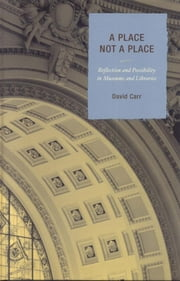 A Place Not a Place - Reflection and Possibility in Museums and Libraries ebook by David Carr