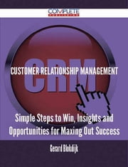 Customer Relationship Management - Simple Steps to Win, Insights and Opportunities for Maxing Out Success ebook by Gerard Blokdijk