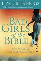 Bad Girls of the Bible ebook by Liz Curtis Higgs