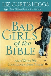 Bad Girls of the Bible - And What We Can Learn From Them ebook by Liz Curtis Higgs