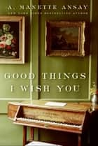 Good Things I Wish You - A Novel ebook by A. Manette Ansay