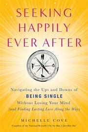 Seeking Happily Ever After - Navigating the Ups and Downs of Being Single Without LosingYour Mind(and Finding Lasting Love Along the Way) ebook by Michelle Cove
