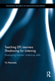 Teaching EFL Learners Shadowing for Listening - Developing learners' bottom-up skills ebook by Yo Hamada