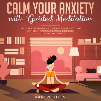 Calm Your Anxiety with Guided Meditation - Discover How to Reduce Your Anxiety in Just 7 Days with Self-Healing, Breathing Exercises, Visualization, and Imagery audiobook by Karen Hills