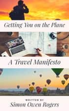 Getting You on the Plane: A Travel Manifesto ebook by Simon Rogers