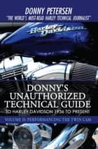 Donny's Unauthorized Technical Guide to Harley Davidson 1936 to Present - Volume Ii: Performancing the Twin Cam ebook by Donny Petersen