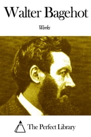 Works of Walter Bagehot ebook by Walter Bagehot