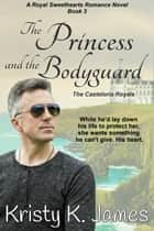 The Princess and the Bodyguard - The Casteloria Royals ebook by Kristy K. James