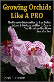 Growing Orchids Like A Pro: The Complete Guide on How to Grow Orchids Indoors & Outdoors, and How to Care for Your Orchids so They Bloom Year after Year ebook by Joan E. Hixson