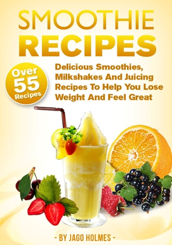 Smoothie Recipes: Delicious Smoothies, Milkshakes And Juicing Recipes To Help You Lose Weight And Feel Great ebook by Jago Holmes