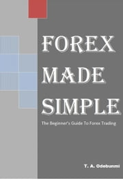 FOREX MADE SIMPLE: The Beginners' Guide To Online Forex Trading ebook by Tolulope A. Odebunmi