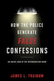 How the Police Generate False Confessions - An Inside Look at the Interrogation Room ebook by Trainum