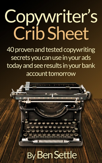 Copywriter's Crib Sheet: 40 Proven and Tested Copywriting Secrets You Can Use in Your Ads Today and See Results in Your Bank Account Tomorrow ebook by Ben Settle
