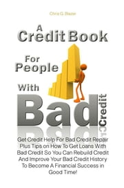 A Credit Book For People With Bad Credit - Get Credit Help For Bad Credit Repair Plus Tips on How To Get Loans With Bad Credit So You Can Rebuild Credit And Improve Your Bad Credit History To Become A Financial Success in Good Time! ebook by Chris G. Blazer