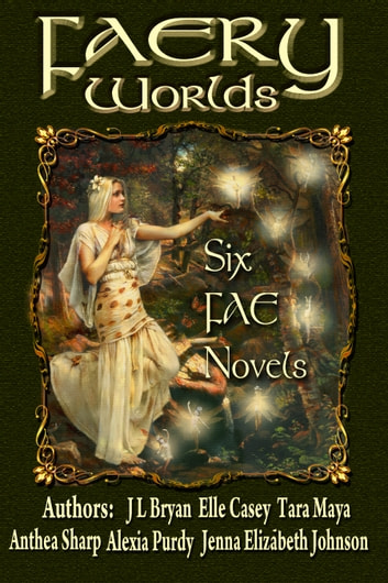 Faery Worlds - Six Fae Novels ebook by Elle Casey,Anthea Sharp,Alexia Purdy,Jenna Elizabeth Johnson,JL Bryan,Tara Maya