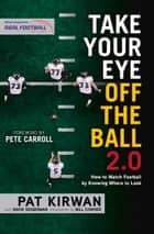 Take Your Eye Off the Ball 2.0 - How to Watch Football by Knowing Where to Look ebook by Pat Kirwan, David Seigerman, Pete Carroll,...