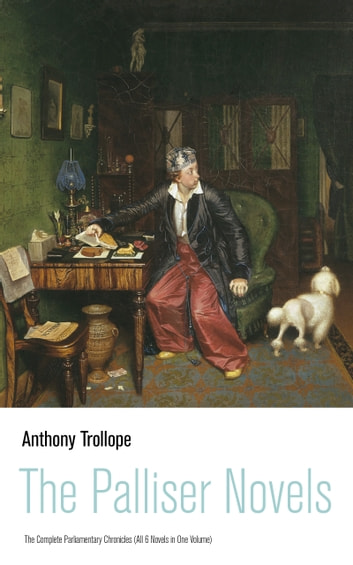 The Palliser Novels: The Complete Parliamentary Chronicles (All 6 Novels in One Volume): Can You Forgive Her? + Phineas Finn + The Eustace Diamonds + Phineas Redux + The Prime Minister + The Duke's Children ebook by Anthony  Trollope