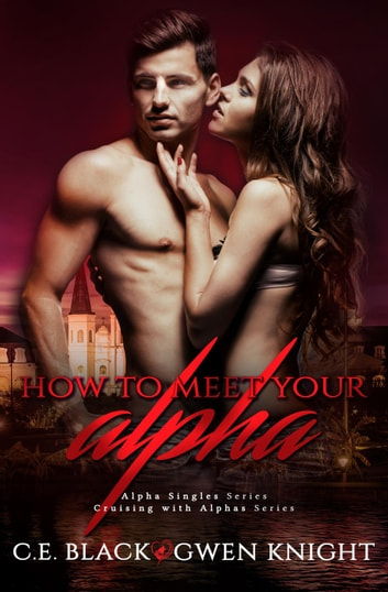 How To Meet Your Alpha (Alpha Singles, Cruising With Alphas) ebook by C.E. Black,Gwen Knight