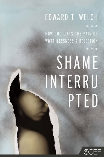 Shame Interrupted - How God Lifts the Pain of Worthlessness and Rejection ebook by Edward T. Welch