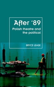 After '89 - Polish Theatre and the Political ebook by Bryce Lease