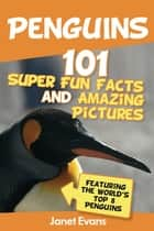 Penguins: 101 Fun Facts & Amazing Pictures (Featuring The World's Top 8 Penguins) ebook by