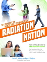 Radiation Nation - The Fallout of Modern Technology - Your Complete Guide to EMF Safety & Protection - The Proven Health Risks of EMF Radiation and What You Can Do to Protect Yourself & Family ebook by Daniel T. DeBaun, Ryan P. DeBaun, Dave Asprey