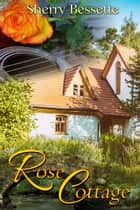 Rose Cottage ebook by Sherry Bessette