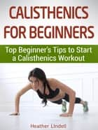 Calisthenics for Beginners: Top Beginner's Tips to Start a Calisthenics Workout ebook by