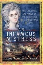 An Infamous Mistress - The Life, Loves and Family of the Celebrated Grace Dalrymple Elliott ebook by Joanne Major, Sarah Murden