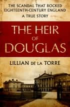 The Heir of Douglas - The Scandal That Rocked Eighteenth-Century England ebook by Lillian de la Torre