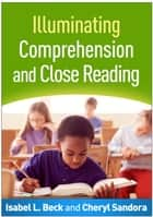 Illuminating Comprehension and Close Reading ebook by Isabel L. Beck, PhD, Cheryl Sandora