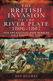 The British Invasion of the River Plate 1806-1807 - How the Redcoats were Humbled and a Nation was Born ebook by Ben Hughs
