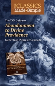 The Classics Made Simple - Abandonment to Divine Providence ebook by Jean-Pierre Rev. Fr. de Caussade