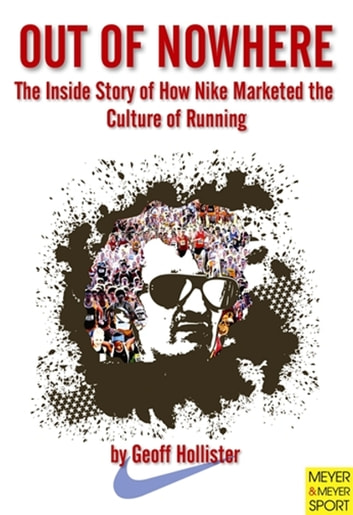 Out of Nowhere - The Inside Story of How Nike Marketed the Culture of Running ebook by Geoff Hollister