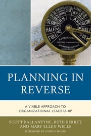 Planning in Reverse - A Viable Approach to Organizational Leadership ebook by Scott Ballantyne,Beth Berret,Mary Ellen Wells,John D. Musso