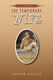 THE TEMPORARY WIFE - A Novel ebook by Donné Raffat