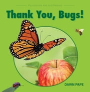 Thank You, Bugs! - Pollinators Are Our Friends ebook by Dawn V Pape
