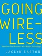 Going Wireless - Transform Your Business with Mobile Technology ebook by Jaclyn Easton