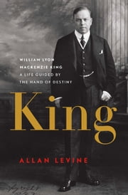 King - William Lyon Mackenzie King: A Life Guided by the Hand of Destiny ebook by Allan Levine