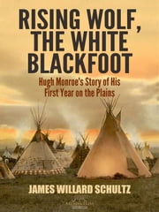 Rising Wolf, the White Blackfoot - Hugh Monroe's Story of His First Year on the Plains ebook by James Willard Schultz