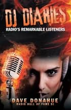 DJ Diaries - Radio's Remarkable Listeners ebook by Dave Donahue