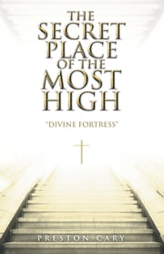 The Secret Place of the Most High - Divine Fortress ebook by Preston Cary