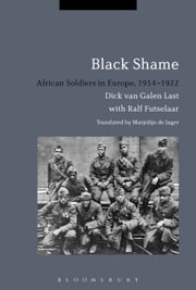 Black Shame - African Soldiers in Europe, 1914-1922 ebook by Dr Dick van Galen Last,Dr Ralf Futselaar,Marjolijn de Jager