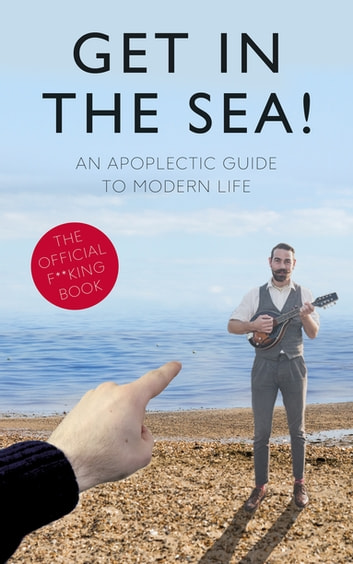 Get in the Sea! - An Apoplectic Guide to Modern Life ebook by Andy Dawson