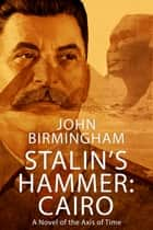 Stalin's Hammer: Cairo - A Novel of the Axis of Time ebook by John Birmingham