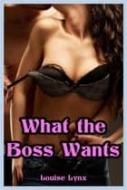 What the Boss Wants (M/f Erotica) ebook by Louise Lynx