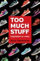 Too Much Stuff - Capitalism in Crisis ebook by Yamamura, Kozo