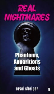 Real Nightmares (Book 8): Phantoms, Apparitions and Ghosts ebook by Steiger, Brad