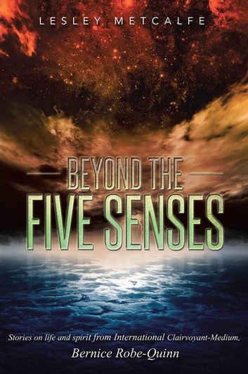 Beyond the Five Senses - Stories on Life and Spirit from International Clairvoyant-Medium, Bernice Robe-Quinn ebook by Lesley Metcalfe