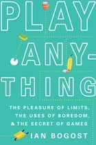 Play Anything - The Pleasure of Limits, the Uses of Boredom, and the Secret of Games eBook by Ian Bogost